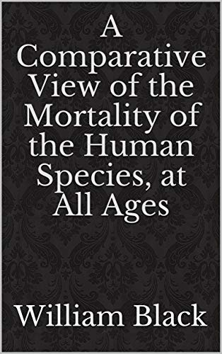 A Comparative View of the Mortality of the Human Species, at All Ages (English Edition)