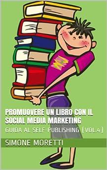 Promuovere un libro con il social media marketing (GUIDA AL SELF-PUBLISHING Vol. 4) di [Moretti, Simone]