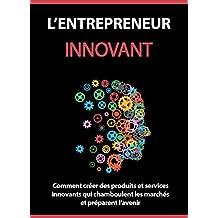 L'entrepreneur Innovant: Comment créer des produits et services innovants qui chamboulent les marchés et préparent l'avenir . (French Edition)