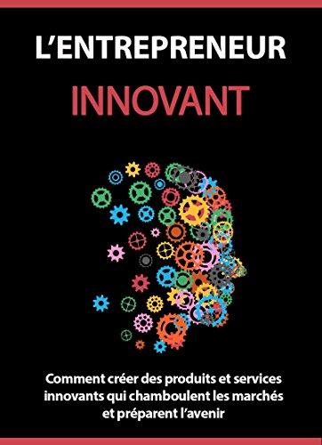 Couverture du livre L'entrepreneur Innovant: Comment créer des produits et services innovants qui chamboulent les marchés et préparent l'avenir .