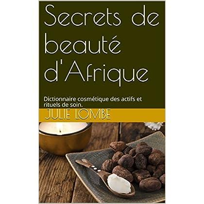 Secrets de beauté d'Afrique.: Dictionnaire cosmétique des actifs et rituels de soin.