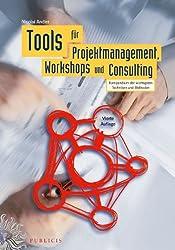 Tools Fur Projektmanagement, Workshops Und Consulting: Kompendium Der Wichtigsten Techniken Und Methoden