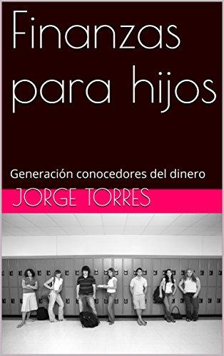 Finanzas para hijos: Generación conocedores del dinero por Jorge Torres