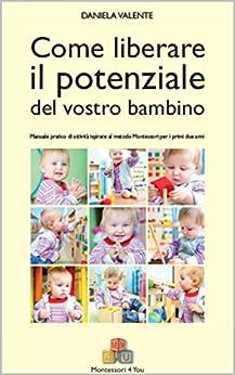 Come liberare il potenziale del vostro bambino: Manuale pratico di attività ispirate al metodo Montessori per i primi due anni di [Valente, Daniela]