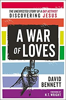 A War of Loves: The Unexpected Story of a Gay Activist Discovering Jesus by [Bennett, David]