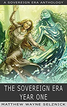 The Sovereign Era: Year One by [Axelrod, Jared, Blackwell, J. R., Holyfield, P. G., Hutchins, J. C., Lafferty, Mur, Lowell, Nathan, Wallace, Matt, Selznick, Matthew Wayne, Matthew Wayne Selznick]