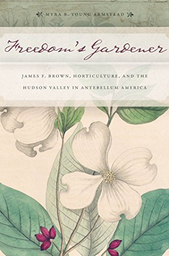 Freedom's Gardener: James F. Brown, Horticulture, and the Hudson Valley in Antebellum America by Myra B. Young Armstead (2012-02-01)