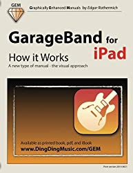 GarageBand for iPad - How it Works: A new type of manual - the visual approach (Graphically Enhanced Manuals) by Edgar Rothermich (2013-02-07)