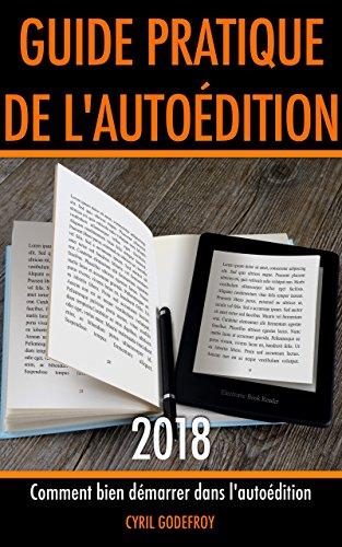 Guide pratique de l'autoédition 2018: Comment bien démarrer dans l'auto-édition par Cyril Godefroy