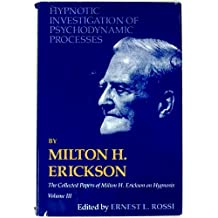 Hypnotic Investigation of Psychodynamic Processes: The Collected Papers of Milton H. Erickson on Hypnosis V003
