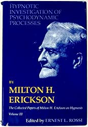Hypnotic Investigation of Psychodynamic Processes: The Collected Papers of Milton H. Erickson on Hypnosis