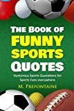 The Book of Funny Sports Quotes: Humorous Sports Quotations for Sports Fans everywhere