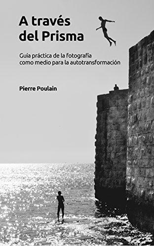 Descargar Libro A través del prisma: Guía práctica de la fotografía como medio para la autotransformación de Pierre Poulain