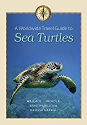 A Worldwide Travel Guide to Sea Turtles (Marine, Maritime, and Coastal Books, Sponsored by Texas A&m)