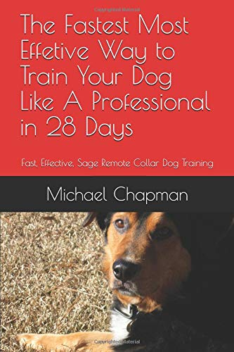 The Fastest Most Effective Way to Train Your Dog Like A Proffessional in 28 Days: Fast, Effective, Safe Remote Collar Dog Training