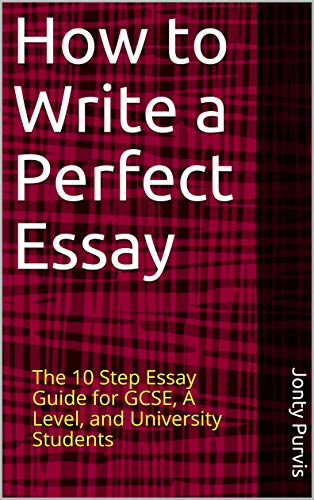 how to write a perfect essay the  step essay guide for gcse a level  and university students