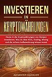 INVESTIEREN IN KRYPTOWÄHRUNGEN: Heute in die Kryptowährungen von Morgen investieren. Was du über ICOs, Trading, Mining und die sichere Aufbewahrung wissen musst. (Kryptowährungen einfach erklärt 2)