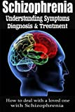 Schizophrenia: Understanding Symptoms Diagnosis & Treatment: How to Deal With a Loved One With Schizophrenia