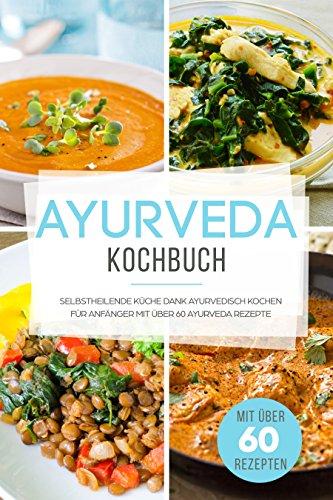 Ayurveda Kochbuch: Selbstheilende Küche dank Ayurvedisch Kochen für ...