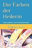 Die Farben der Heilerin: Gesundheit und Wohlbefinden mit der Hilfe von Farben