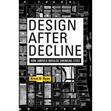 Design After Decline: How America Rebuilds Shrinking Cities (City in the Twenty-First Century)