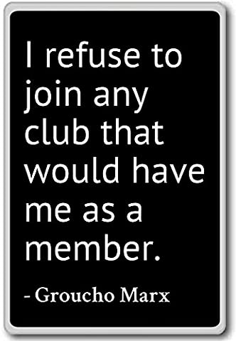 Marx Groucho - I refuse to join any club that