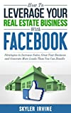How To Leverage Your Real Estate Business With Facebook: Proven Strategies to Increase Sales, Grow Your Business And Generate More Leads Than You Can Handle