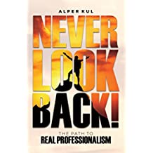 Never Look Back!: The Path to Real Professionalism (English Edition)