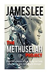 The Methuselah Project - How the science of anti-aging can help you live happier, longer and stronger by James Lee (2014-06-06)