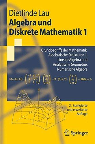 Algebra und Diskrete Mathematik 1: Grundbegriffe der Mathematik, Algebraische Strukturen 1, Lineare Algebra und Analytische Geometrie, Numerische Algebra (Springer-Lehrbuch)