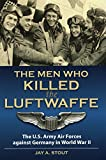 Men Who Killed the Luftwaffe: The U.S. Army Air Forces Against Germany in World War II (Nonprofit Handbook: Everything)
