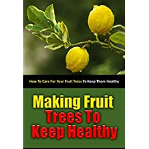 Making Fruit Trees to Keep Healthy: How to Care for Your Fruit Trees to Keep Them Healthy (English Edition)
