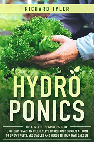 Hydroponics: The Complete Beginner's Guide to Quickly Start an Inexpensive Hydroponic System at Home to Grow Fruits, Vegetables and Herbs in Your Own Garden