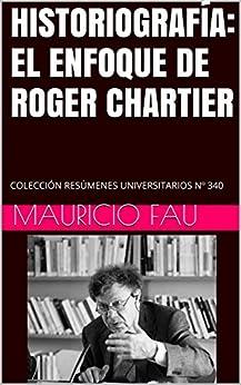Historiografía: El Enfoque De Roger Chartier: Colección Resúmenes Universitarios Nº 340 por Mauricio Fau