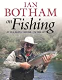 Botham On Fishing: At Sea, Being Coarse, On The Fly: An Autobiographical Guide, Almanac and Compendium of Fishing Lore and Legend