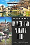 Un week-end parfait à Lille: Laissez-vous guider. Adresses, anecdotes & astuces. Edition 2018