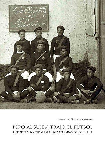 Descargar Libro Pero alguien trajo el fútbol: Deporte y Nación en el Norte Grande de Chile de Bernardo Guerrero