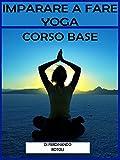Imparare a fare yoga: corso base (esercizi  yoga corso base Vol. 1)
