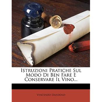 Istruzioni Pratiche Sul Modo Di Ben Fare E Conservare Il Vino...