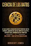 Ciencia de los datos: Lo que saben los mejores científicos de datos sobre el análisis de datos, minería de datos, estadísticas, aprendizaje automático y Big Data - que usted desconoce
