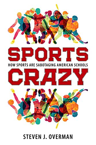 Sports Crazy: How Sports Are Sabotaging American Schools ...