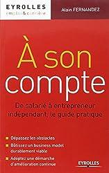 A son compte : De salarié à entrepreneur indépendant, le guide pratique. Dépassez les obstacles. Bâtissez un business model durablement viable. Adoptez une démarche d'amélioration continue.