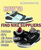 How to Find Nike Suppliers: Jordans, Air force ones, Sb's, Dunks & More (English Edition)