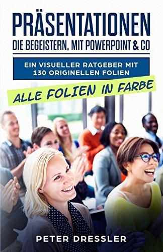 Präsentationen die begeistern, mit PowerPoint und Co: Ein visueller Ratgeber mit 130 originellen Folien