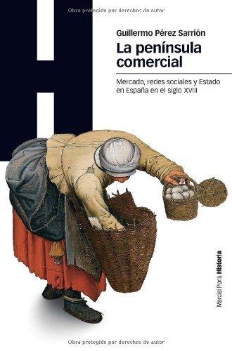 La península comercial: Mercado, redes sociales y Estado en la España del siglo XVIII (Estudios) por Guillermo Pérez Sarrión
