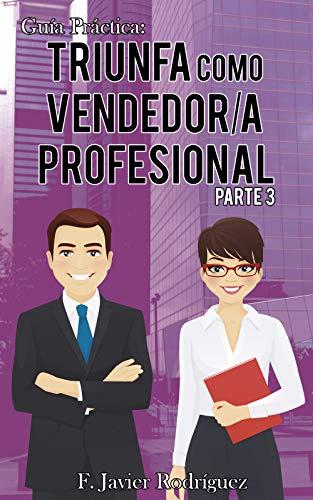 Guía Práctica: Triunfa como vendedor/a profesional: Parte 3 por F. Javier Rodríguez