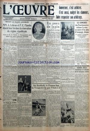 OEUVRE (L') [No 7017] du 17/12/1934 - DEVANT LES MAIRES ASSEMBLES - MM. A. LEBRUN ET P.-E. FLANDIN DISENT LEUR FOI DANS LA RENOVATION DU REGIME REPUBLICAIN - AVANT LA FIN DE L'ANNEE LE GOUVERNEMENT AURA DEPOSE DES TEXTES RENFORCANT L'EXECUTIF - LES DISCOURS DU TROCADERO - LE PRESIDENT DU CONSEIL A LA PAROLE - LES DEUX JURYS PAR D. - EN PEAU DE LAPIN PAR ANDRE GUERIN - AU FOOTBALL LA FRANCE BAT LA YOUGOSLAVIE PAR 3 BUTS A 2 PAR Y. G. - L'AVION DE L'AVENIR - 350 KILOMETRES A L'HEURE - CENT PASSAG