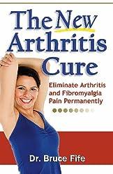 The New Arthritis Cure: Eliminate Arthritis and Fibromyalgia Pain Permanently
