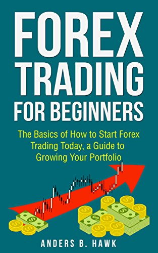 Forex Trading for Beginners: The Basics of How to Start Forex Trading Today, a Guide to Growing Your Portfolio (English Edition)