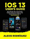 IOS 13 USER'S GUIDE: The Ultimate Tips,Tricks & New Hidden Features to Master in the Latest Version of iOS 13 (2019 UPDATED) (English Edition)